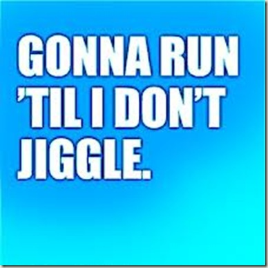 run til I don't jiggle